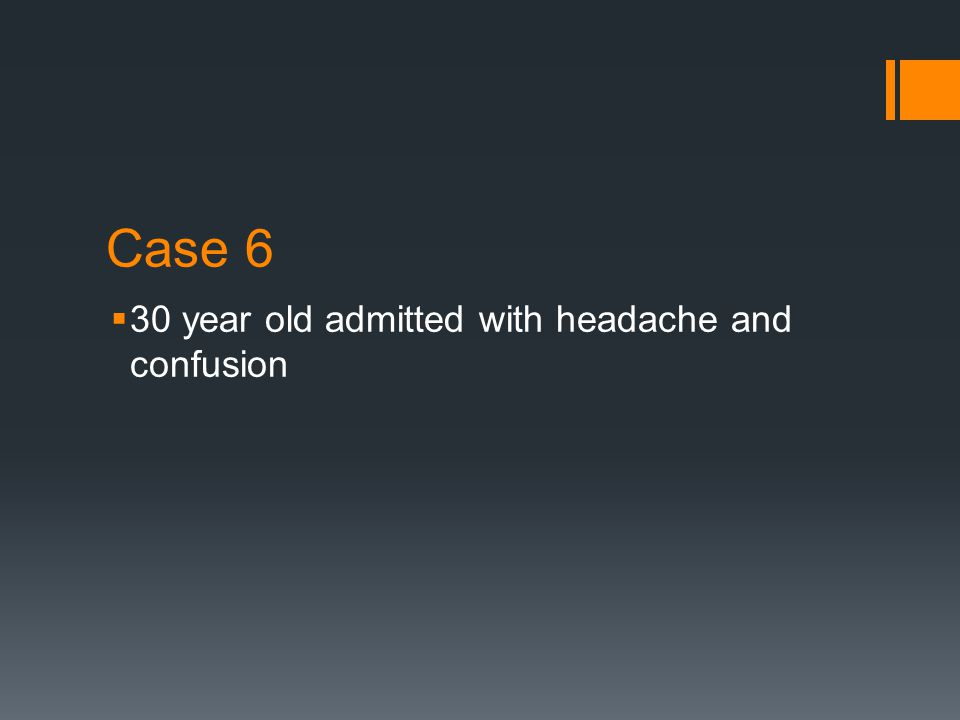 Case 6  30 year old admitted with headache and confusion