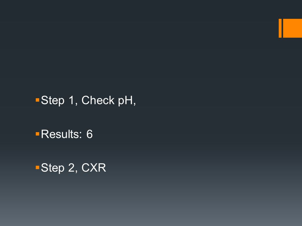  Step 1, Check pH,  Results: 6  Step 2, CXR