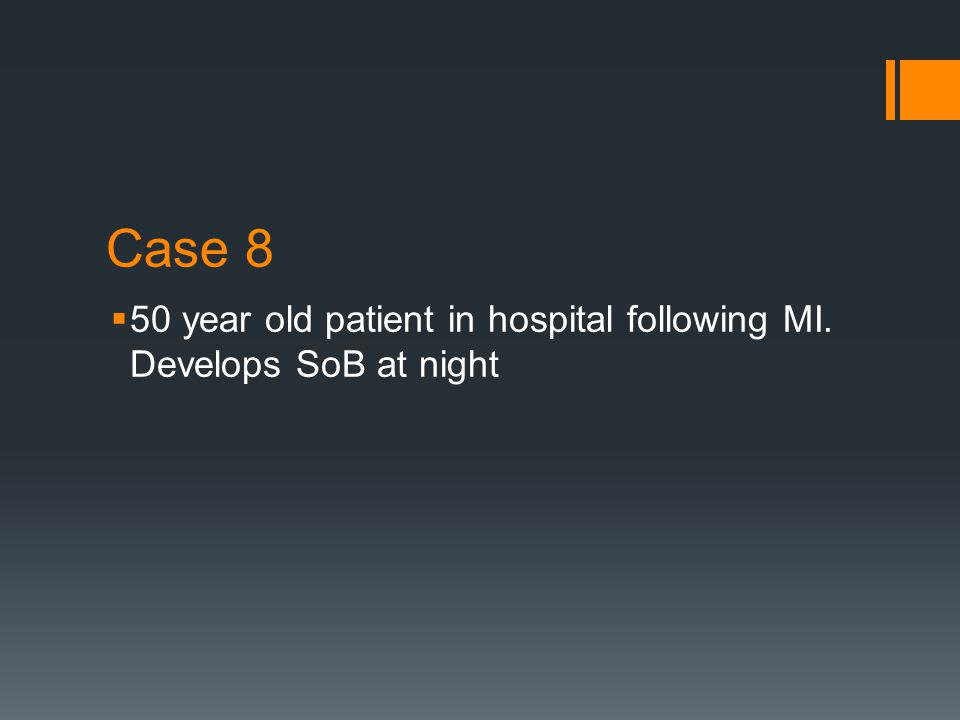 Case 8  50 year old patient in hospital following MI. Develops SoB at night