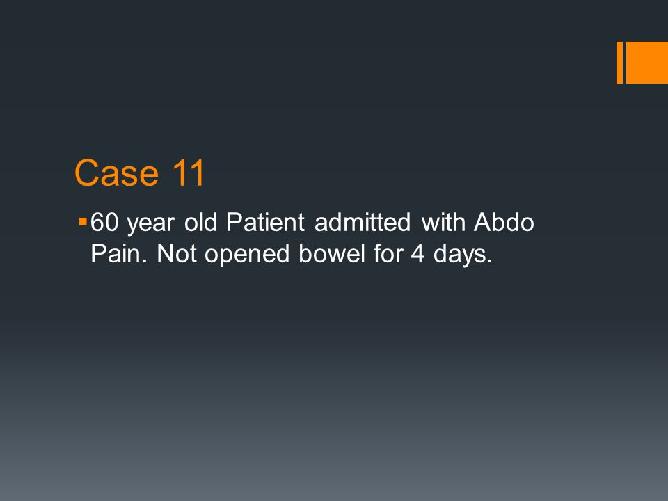 Case 11  60 year old Patient admitted with Abdo Pain. Not opened bowel for 4 days.