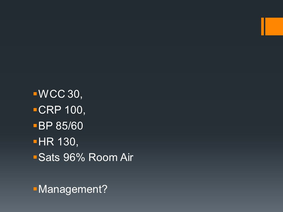  WCC 30,  CRP 100,  BP 85/60  HR 130,  Sats 96% Room Air  Management?