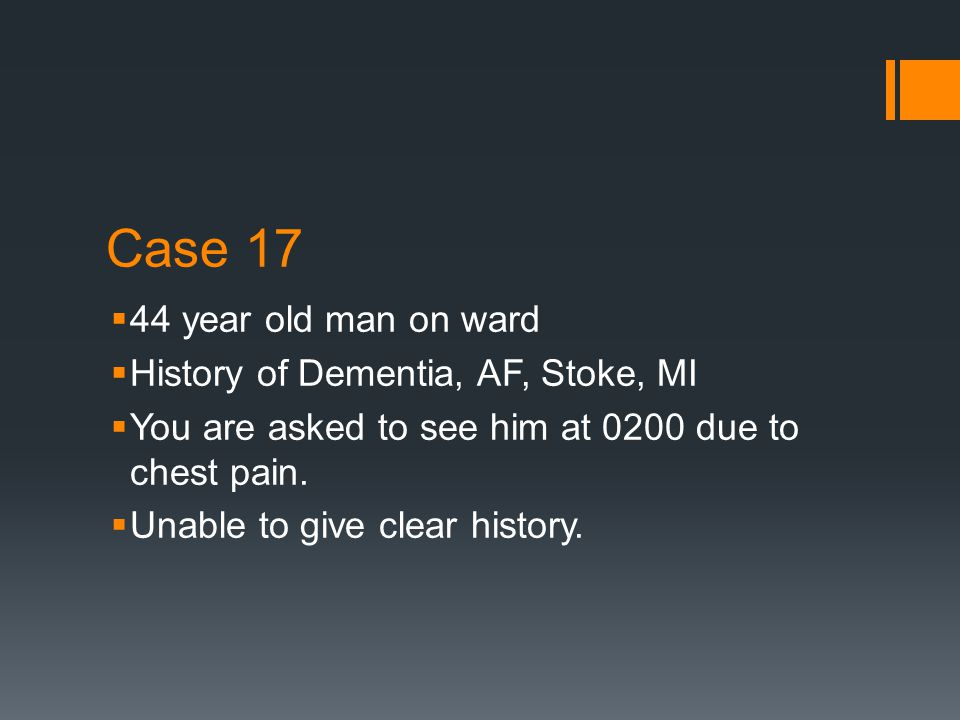 Case 17  44 year old man on ward  History of Dementia, AF, Stoke, MI  You are asked to see him at 0200 due to chest pain.