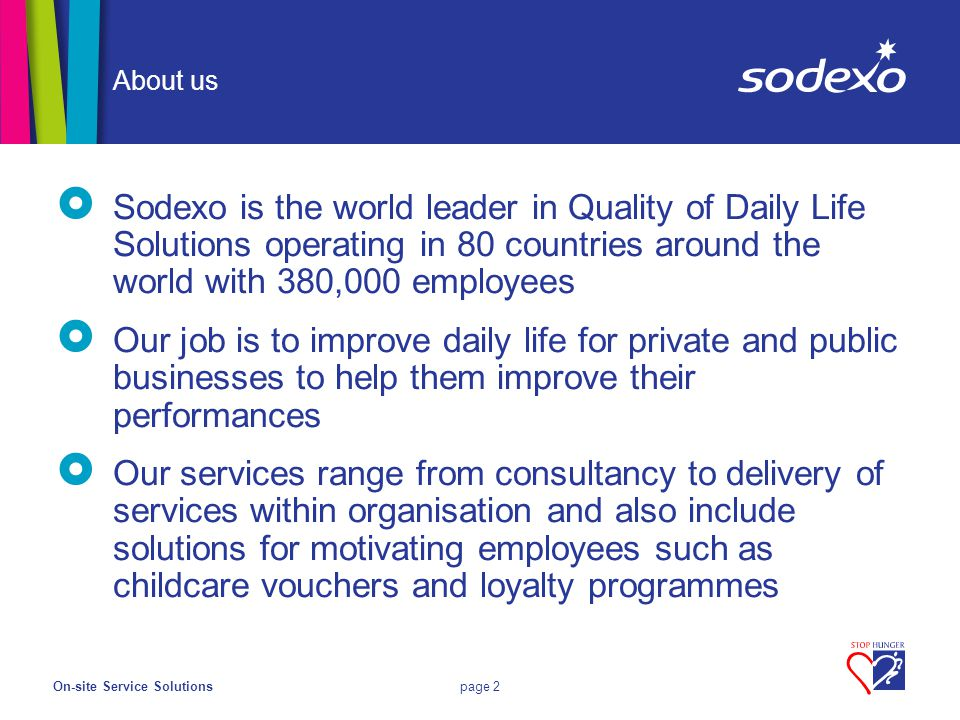 On-site Service Solutionspage 2 About us  Sodexo is the world leader in Quality of Daily Life Solutions operating in 80 countries around the world with 380,000 employees  Our job is to improve daily life for private and public businesses to help them improve their performances  Our services range from consultancy to delivery of services within organisation and also include solutions for motivating employees such as childcare vouchers and loyalty programmes