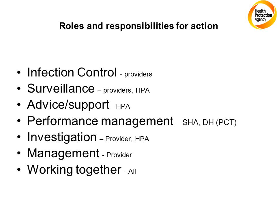 Roles and responsibilities for action Infection Control - providers Surveillance – providers, HPA Advice/support - HPA Performance management – SHA, DH (PCT) Investigation – Provider, HPA Management - Provider Working together - All