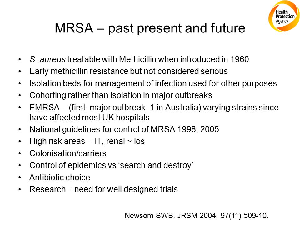 MRSA – past present and future S.aureus treatable with Methicillin when introduced in 1960 Early methicillin resistance but not considered serious Iso