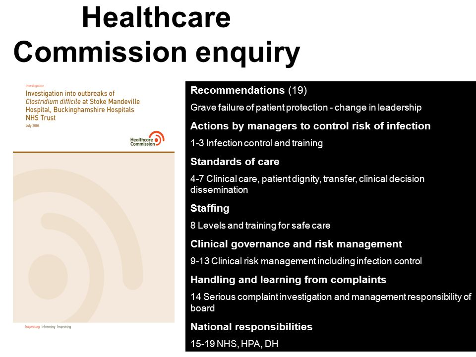 Healthcare Commission enquiry Recommendations Recommendations (19) Grave failure of patient protection - change in leadership Actions by managers to control risk of infection 1-3 Infection control and training Standards of care 4-7 Clinical care, patient dignity, transfer, clinical decision dissemination Staffing 8 Levels and training for safe care Clinical governance and risk management 9-13 Clinical risk management including infection control Handling and learning from complaints 14 Serious complaint investigation and management responsibility of board National responsibilities 15-19 NHS, HPA, DH
