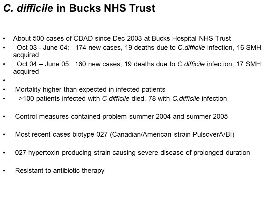 About 500 cases of CDAD since Dec 2003 at Bucks Hospital NHS Trust Oct 03 - June 04: 174 new cases, 19 deaths due to C.difficile infection, 16 SMH acquired Oct 04 – June 05: 160 new cases, 19 deaths due to C.difficile infection, 17 SMH acquired Mortality higher than expected in infected patients >100 patients infected with C difficile died, 78 with C.difficile infection Control measures contained problem summer 2004 and summer 2005 Most recent cases biotype 027 (Canadian/American strain PulsoverA/BI) 027 hypertoxin producing strain causing severe disease of prolonged duration Resistant to antibiotic therapy C.