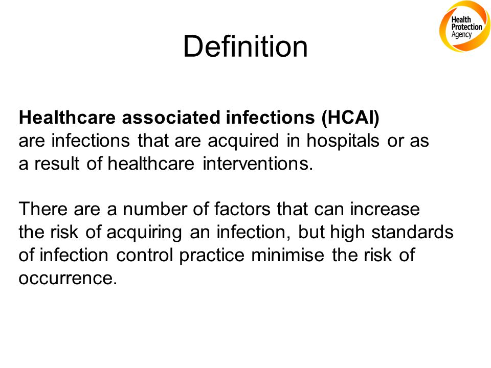 Definition Healthcare associated infections (HCAI) are infections that are acquired in hospitals or as a result of healthcare interventions. There are