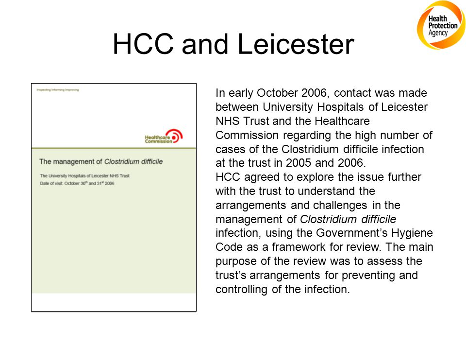 HCC and Leicester In early October 2006, contact was made between University Hospitals of Leicester NHS Trust and the Healthcare Commission regarding the high number of cases of the Clostridium difficile infection at the trust in 2005 and 2006.