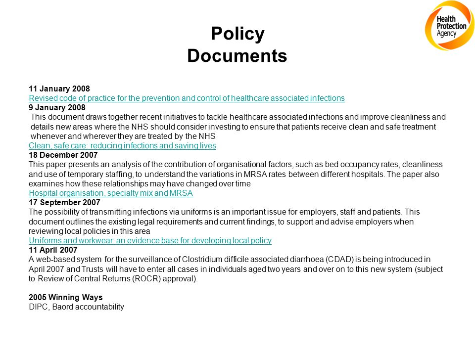Policy Documents 11 January 2008 Revised code of practice for the prevention and control of healthcare associated infections 9 January 2008 This document draws together recent initiatives to tackle healthcare associated infections and improve cleanliness and details new areas where the NHS should consider investing to ensure that patients receive clean and safe treatment whenever and wherever they are treated by the NHS Clean, safe care: reducing infections and saving lives 18 December 2007 This paper presents an analysis of the contribution of organisational factors, such as bed occupancy rates, cleanliness and use of temporary staffing, to understand the variations in MRSA rates between different hospitals.