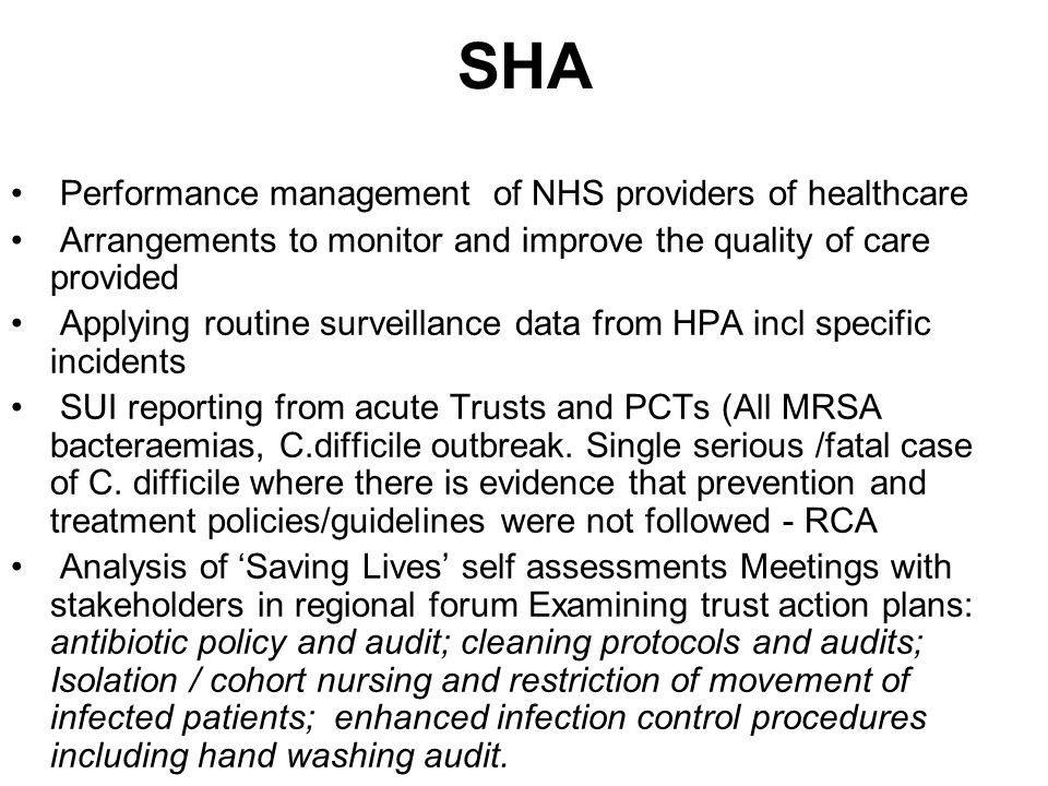 SHA Performance management of NHS providers of healthcare Arrangements to monitor and improve the quality of care provided Applying routine surveillance data from HPA incl specific incidents SUI reporting from acute Trusts and PCTs (All MRSA bacteraemias, C.difficile outbreak.