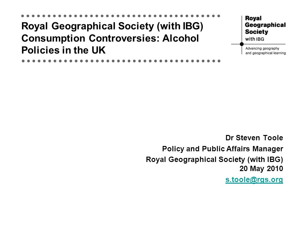 Royal Geographical Society (with IBG) Consumption Controversies: Alcohol Policies in the UK Dr Steven Toole Policy and Public Affairs Manager Royal Geographical Society (with IBG) 20 May 2010 s.toole@rgs.org