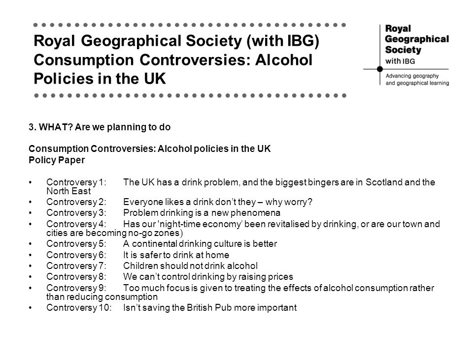 Royal Geographical Society (with IBG) Consumption Controversies: Alcohol Policies in the UK 3.
