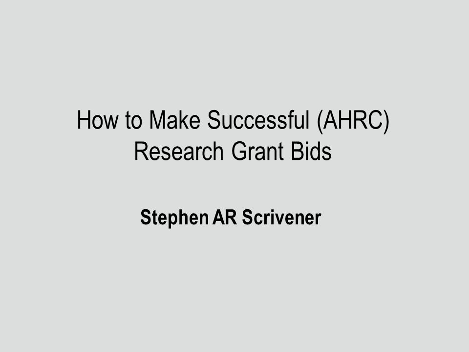 How to Make Successful (AHRC) Research Grant Bids Stephen AR Scrivener