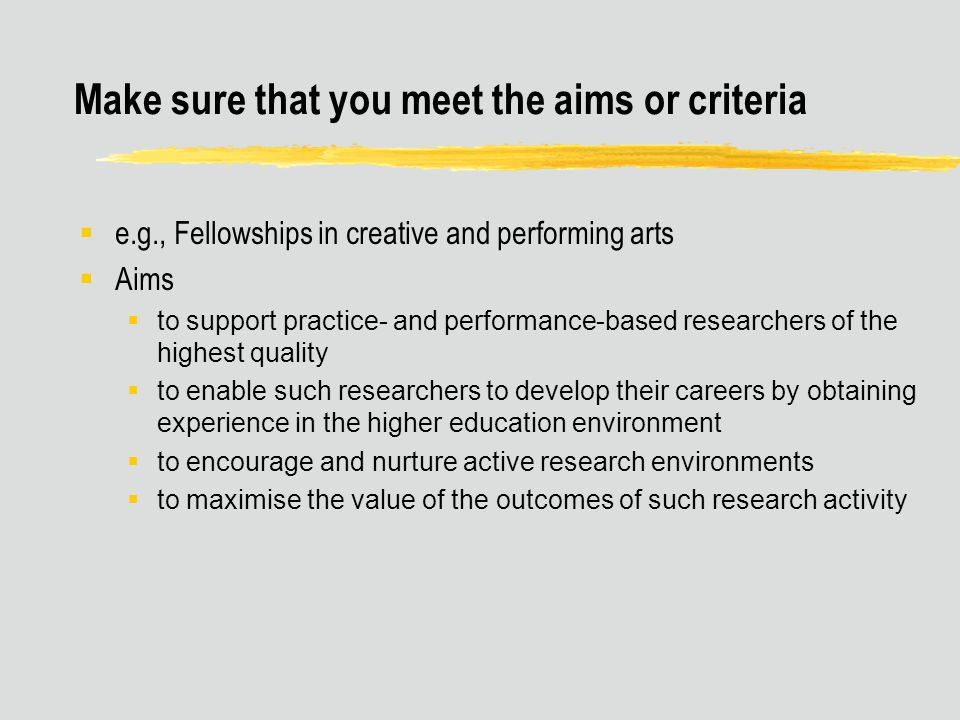 Make sure that you meet the aims or criteria  e.g., Fellowships in creative and performing arts  Aims  to support practice- and performance-based researchers of the highest quality  to enable such researchers to develop their careers by obtaining experience in the higher education environment  to encourage and nurture active research environments  to maximise the value of the outcomes of such research activity