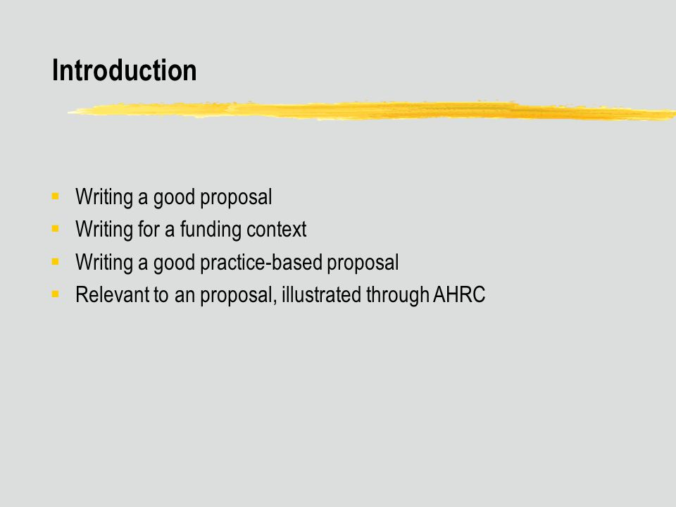 Introduction  Writing a good proposal  Writing for a funding context  Writing a good practice-based proposal  Relevant to an proposal, illustrated through AHRC