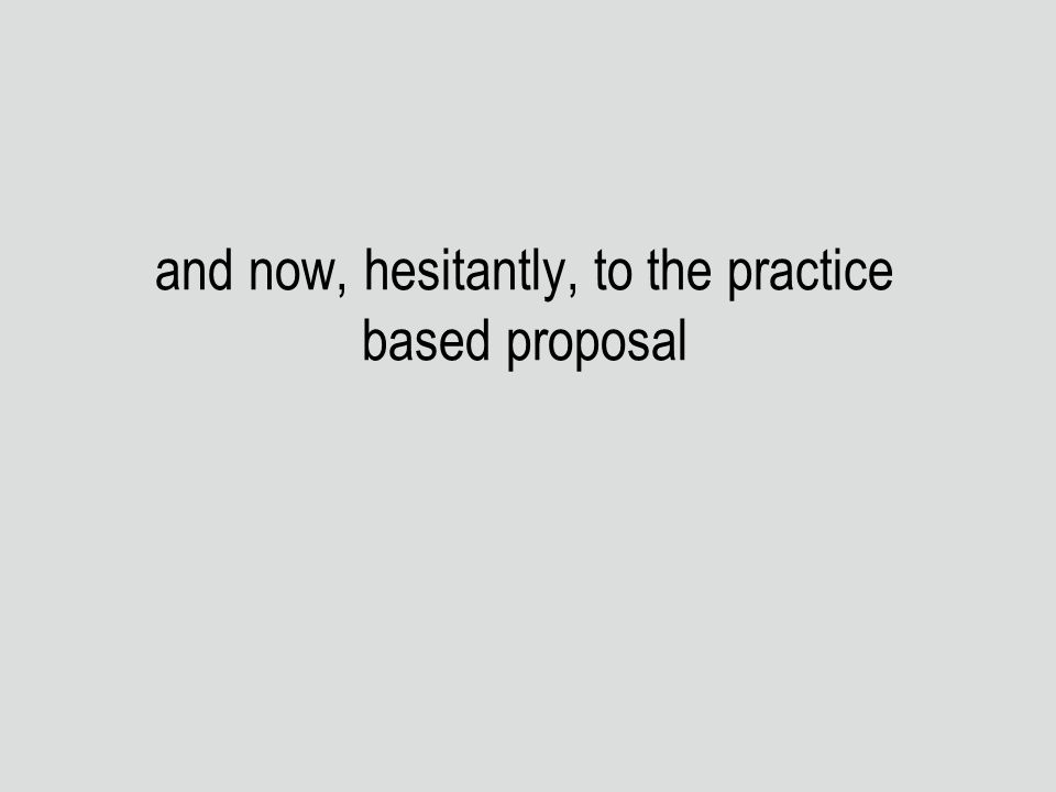 and now, hesitantly, to the practice based proposal