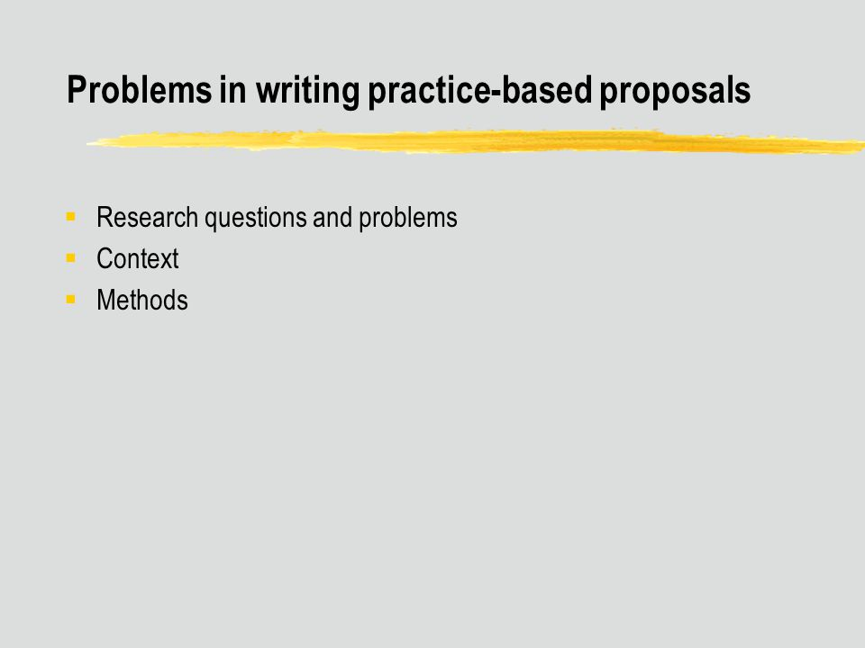 Problems in writing practice-based proposals  Research questions and problems  Context  Methods