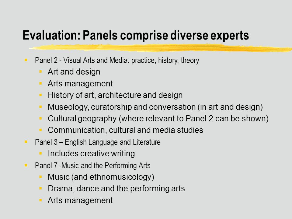 Evaluation: Panels comprise diverse experts  Panel 2 - Visual Arts and Media: practice, history, theory  Art and design  Arts management  History of art, architecture and design  Museology, curatorship and conversation (in art and design)  Cultural geography (where relevant to Panel 2 can be shown)  Communication, cultural and media studies  Panel 3 – English Language and Literature  Includes creative writing  Panel 7 -Music and the Performing Arts  Music (and ethnomusicology)  Drama, dance and the performing arts  Arts management