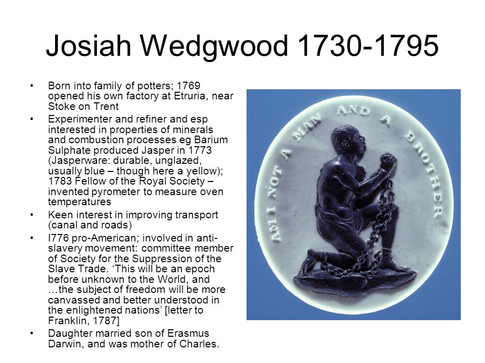 Josiah Wedgwood 1730-1795 Born into family of potters; 1769 opened his own factory at Etruria, near Stoke on Trent Experimenter and refiner and esp in