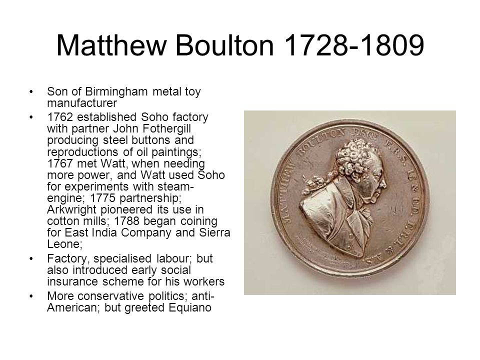 Matthew Boulton 1728-1809 Son of Birmingham metal toy manufacturer 1762 established Soho factory with partner John Fothergill producing steel buttons