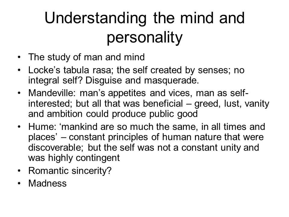 Understanding the mind and personality The study of man and mind Locke's tabula rasa; the self created by senses; no integral self? Disguise and masqu