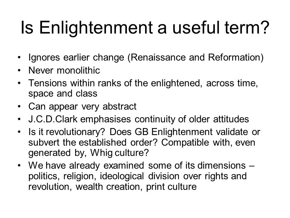 Is Enlightenment a useful term? Ignores earlier change (Renaissance and Reformation) Never monolithic Tensions within ranks of the enlightened, across