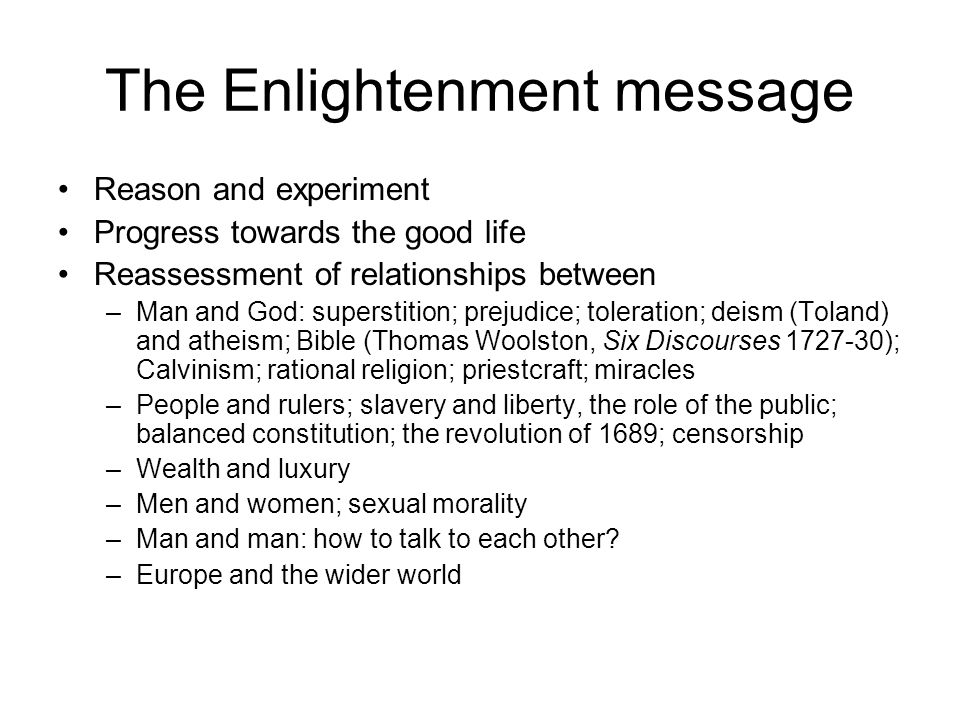 The Enlightenment message Reason and experiment Progress towards the good life Reassessment of relationships between –Man and God: superstition; preju