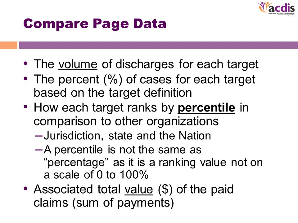 Compare Page Data The volume of discharges for each target The percent (%) of cases for each target based on the target definition How each target ranks by percentile in comparison to other organizations – Jurisdiction, state and the Nation – A percentile is not the same as percentage as it is a ranking value not on a scale of 0 to 100% Associated total value ($) of the paid claims (sum of payments)