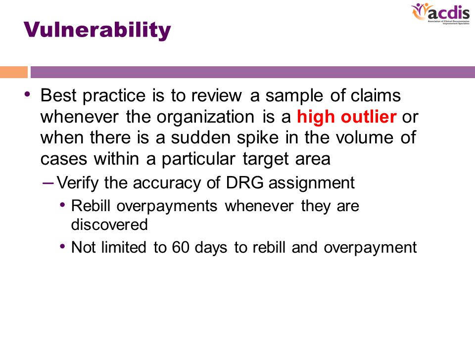 Vulnerability Best practice is to review a sample of claims whenever the organization is a high outlier or when there is a sudden spike in the volume of cases within a particular target area – Verify the accuracy of DRG assignment Rebill overpayments whenever they are discovered Not limited to 60 days to rebill and overpayment