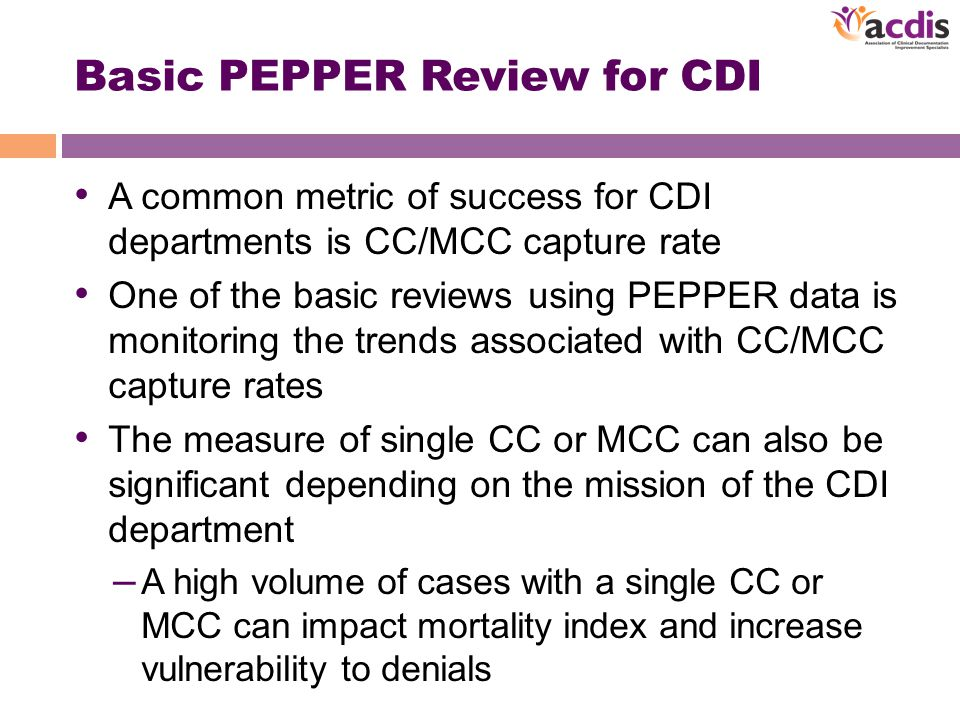 Basic PEPPER Review for CDI A common metric of success for CDI departments is CC/MCC capture rate One of the basic reviews using PEPPER data is monitoring the trends associated with CC/MCC capture rates The measure of single CC or MCC can also be significant depending on the mission of the CDI department – A high volume of cases with a single CC or MCC can impact mortality index and increase vulnerability to denials