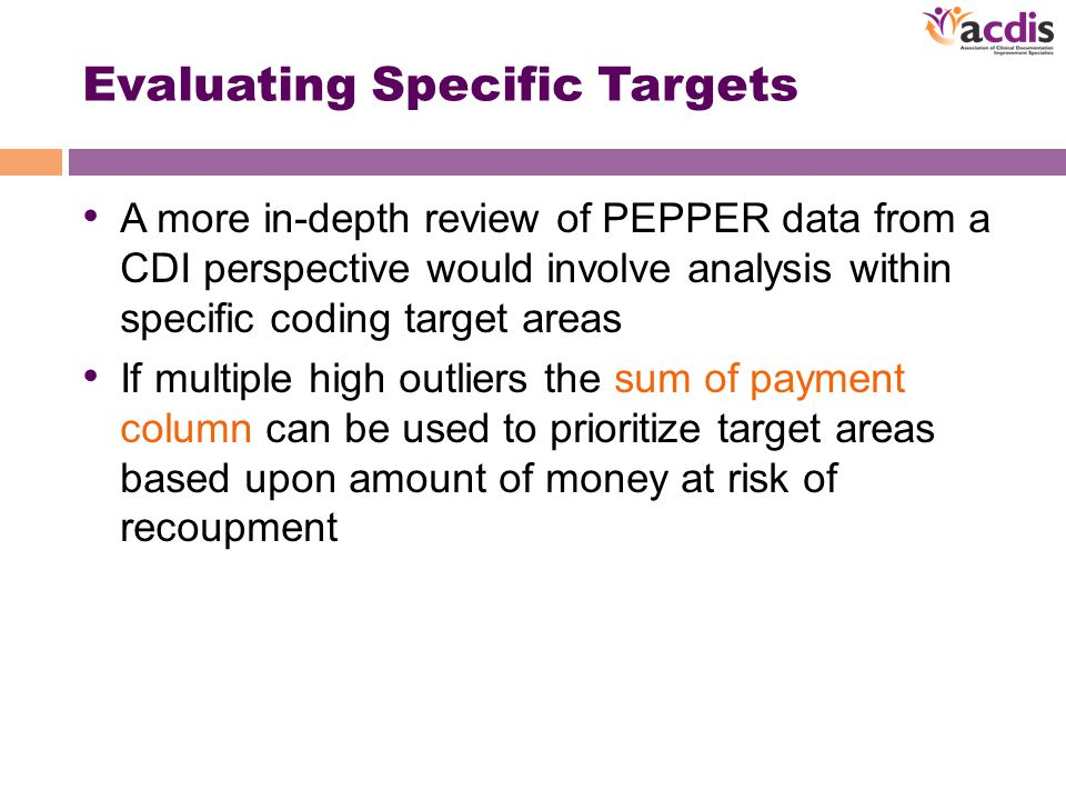 Evaluating Specific Targets A more in-depth review of PEPPER data from a CDI perspective would involve analysis within specific coding target areas If multiple high outliers the sum of payment column can be used to prioritize target areas based upon amount of money at risk of recoupment