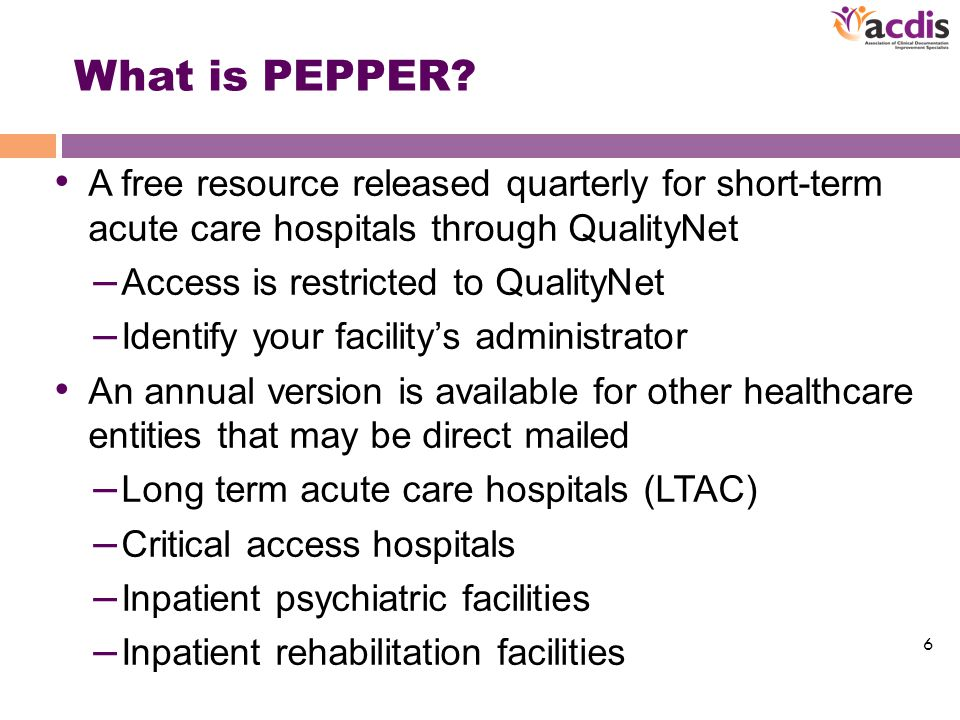 PEPPER Basics Provides a quarterly analysis of hospital-specific Medicare inpatient claims (MS-DRG) that are vulnerable to improper payment – Potential overpayments – Potential underpayments Official website for information, training and support – http://www.pepperresources.org/ http://www.pepperresources.org/