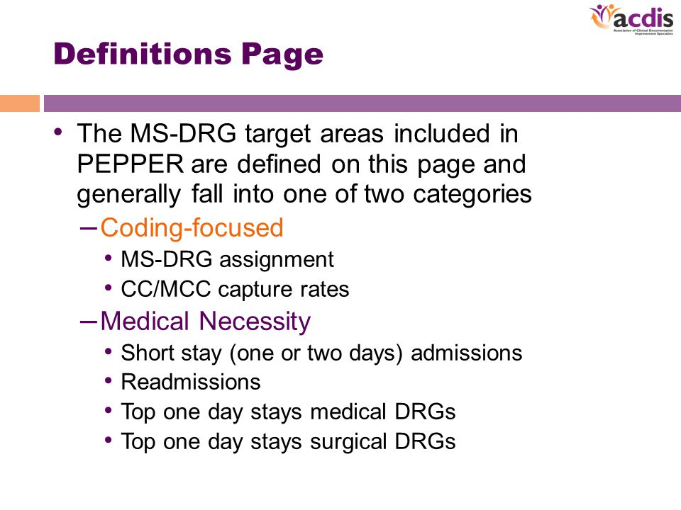 Definitions Page The MS-DRG target areas included in PEPPER are defined on this page and generally fall into one of two categories – Coding-focused MS-DRG assignment CC/MCC capture rates – Medical Necessity Short stay (one or two days) admissions Readmissions Top one day stays medical DRGs Top one day stays surgical DRGs