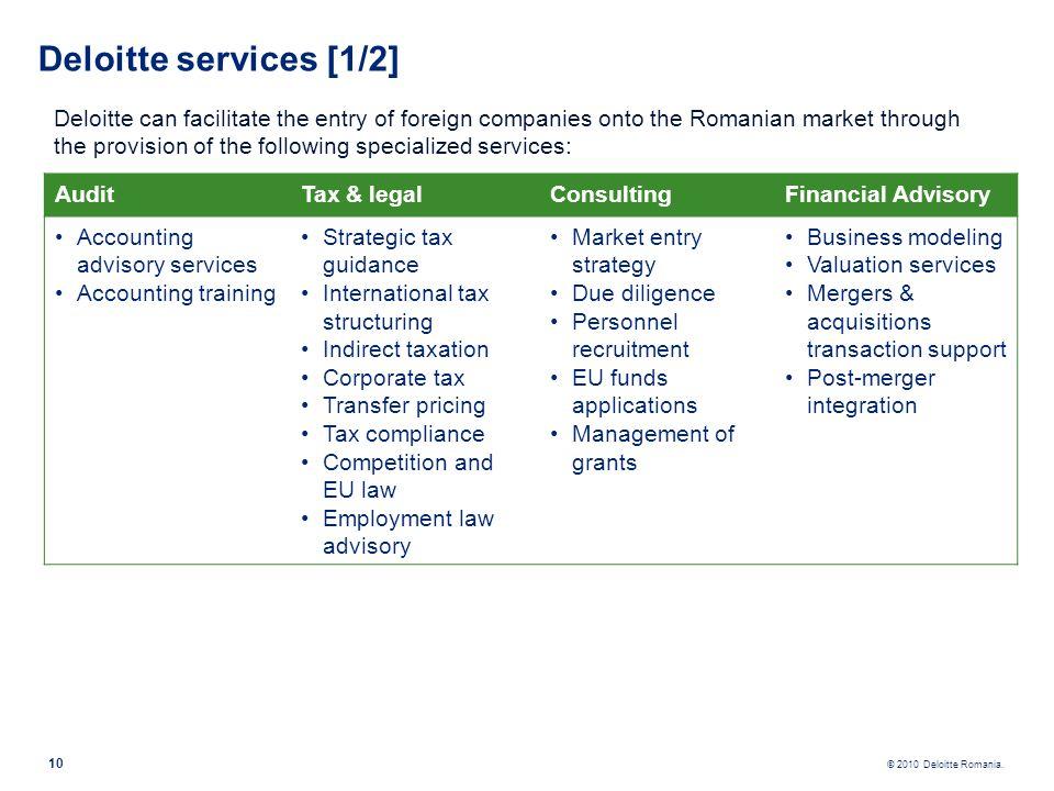 © 2010 Deloitte Romania. 10 Deloitte services [1/2] Deloitte can facilitate the entry of foreign companies onto the Romanian market through the provis