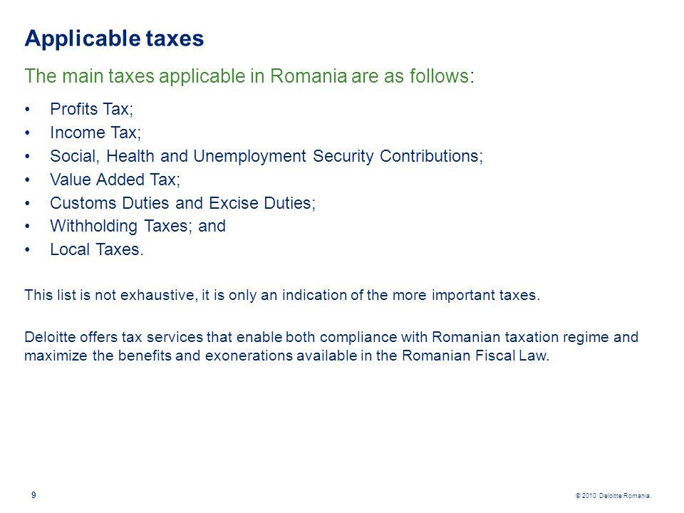 © 2010 Deloitte Romania. Applicable taxes The main taxes applicable in Romania are as follows: Profits Tax; Income Tax; Social, Health and Unemploymen