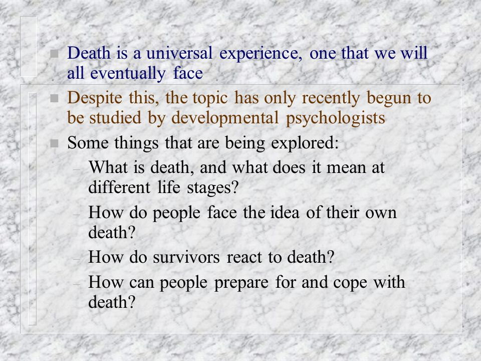 n Death is a universal experience, one that we will all eventually face n Despite this, the topic has only recently begun to be studied by development