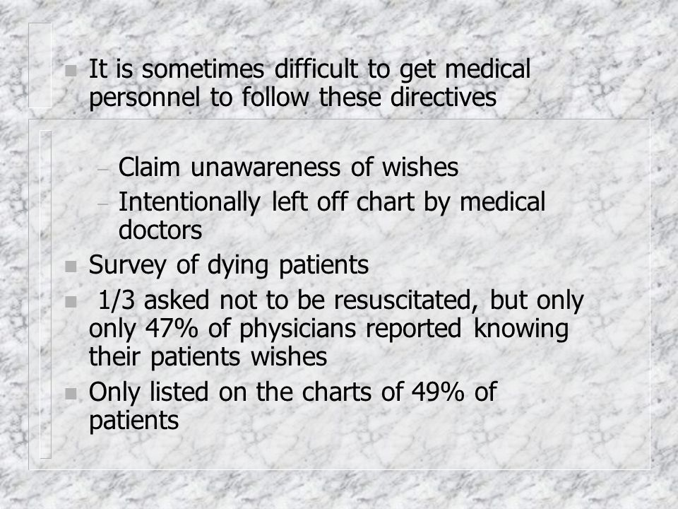n It is sometimes difficult to get medical personnel to follow these directives – Claim unawareness of wishes – Intentionally left off chart by medica