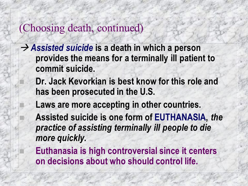 (Choosing death, continued)  Assisted suicide is a death in which a person provides the means for a terminally ill patient to commit suicide. n Dr. J