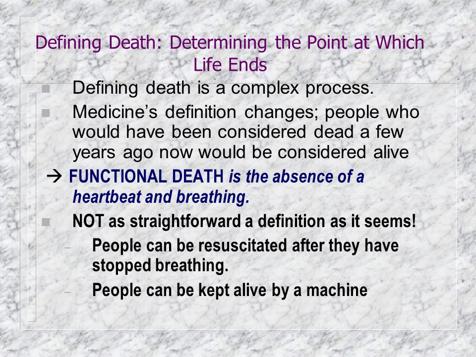 Defining Death: Determining the Point at Which Life Ends n Defining death is a complex process. n Medicine's definition changes; people who would have