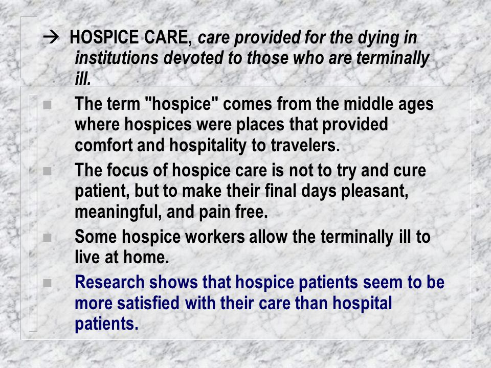  HOSPICE CARE, care provided for the dying in institutions devoted to those who are terminally ill. n The term