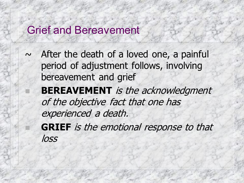 Grief and Bereavement ~After the death of a loved one, a painful period of adjustment follows, involving bereavement and grief n BEREAVEMENT is the ac