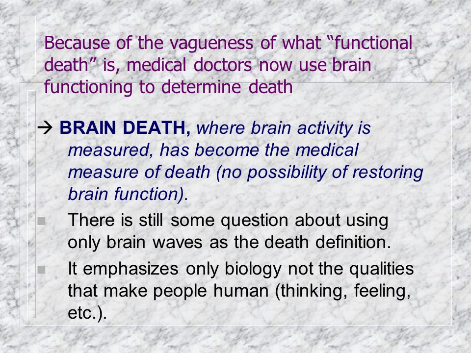 """Because of the vagueness of what """"functional death"""" is, medical doctors now use brain functioning to determine death  BRAIN DEATH, where brain activi"""