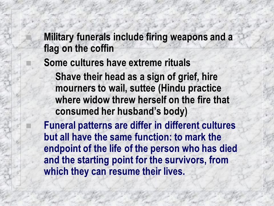 n Military funerals include firing weapons and a flag on the coffin n Some cultures have extreme rituals – Shave their head as a sign of grief, hire m