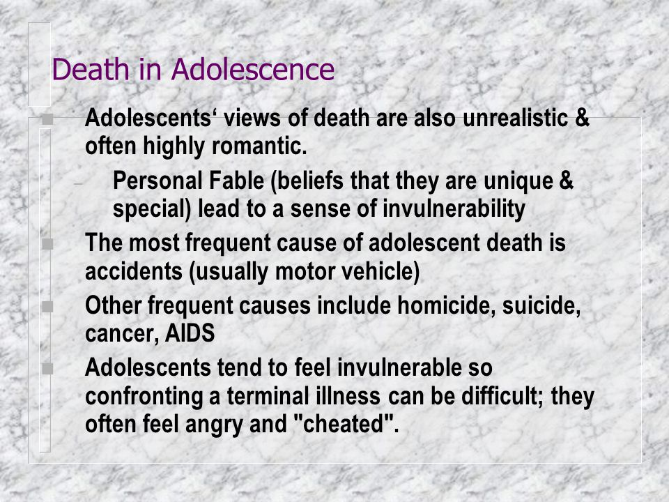 Death in Adolescence n Adolescents' views of death are also unrealistic & often highly romantic. – Personal Fable (beliefs that they are unique & spec