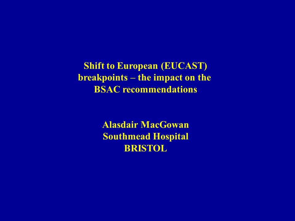 Shift to European (EUCAST) breakpoints – the impact on the BSAC recommendations Alasdair MacGowan Southmead Hospital BRISTOL