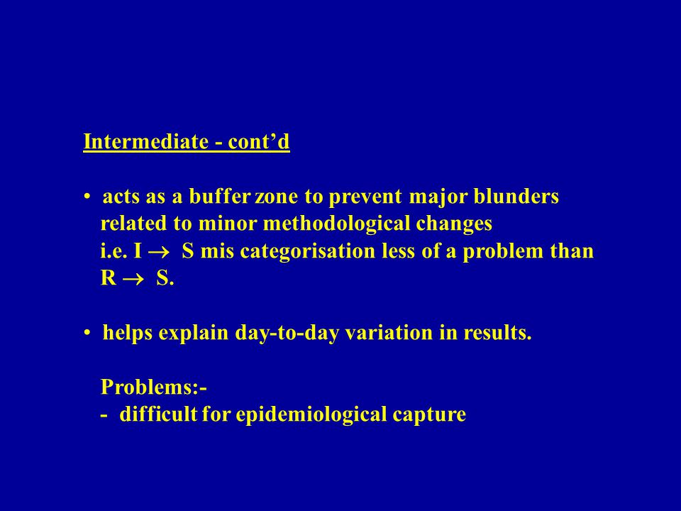 Intermediate - cont'd acts as a buffer zone to prevent major blunders related to minor methodological changes i.e.