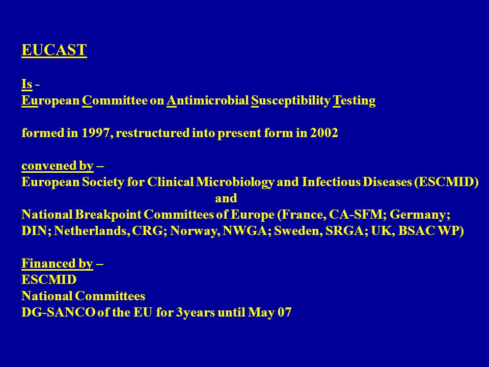 EUCAST Is - European Committee on Antimicrobial Susceptibility Testing formed in 1997, restructured into present form in 2002 convened by – European Society for Clinical Microbiology and Infectious Diseases (ESCMID) and National Breakpoint Committees of Europe (France, CA-SFM; Germany; DIN; Netherlands, CRG; Norway, NWGA; Sweden, SRGA; UK, BSAC WP) Financed by – ESCMID National Committees DG-SANCO of the EU for 3years until May 07