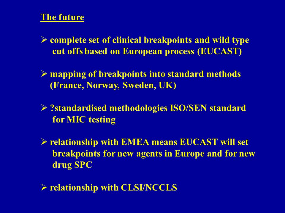 The future  complete set of clinical breakpoints and wild type cut offs based on European process (EUCAST)  mapping of breakpoints into standard methods (France, Norway, Sweden, UK)  standardised methodologies ISO/SEN standard for MIC testing  relationship with EMEA means EUCAST will set breakpoints for new agents in Europe and for new drug SPC  relationship with CLSI/NCCLS