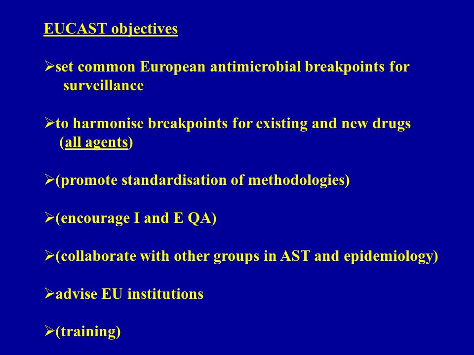 EUCAST objectives  set common European antimicrobial breakpoints for surveillance  to harmonise breakpoints for existing and new drugs (all agents)  (promote standardisation of methodologies)  (encourage I and E QA)  (collaborate with other groups in AST and epidemiology)  advise EU institutions  (training)